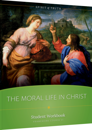 Spirit of Truth High School Course VI: The Moral Life in Christ Student Workbook